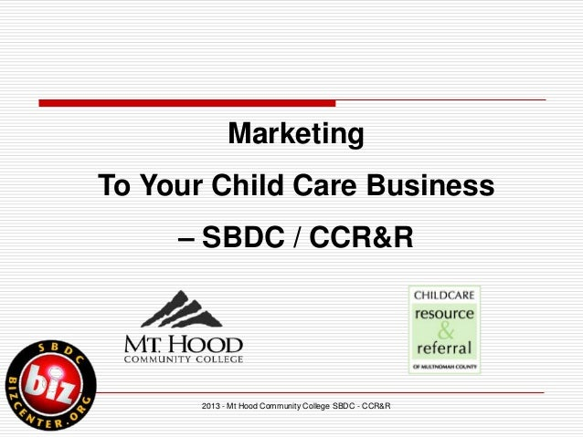 2013 - Mt Hood Community College SBDC - CCR&RMarketingTo Your Child Care Business– SBDC / CCR&R