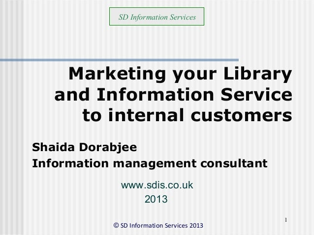 © SD Information Services 2013 1 Marketing your Library and Information Service to internal customers Shaida Dorabjee Info...