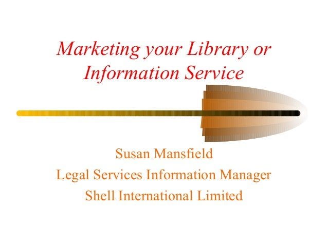 Marketing your Library or Information Service Susan Mansfield Legal Services Information Manager Shell International Limit...
