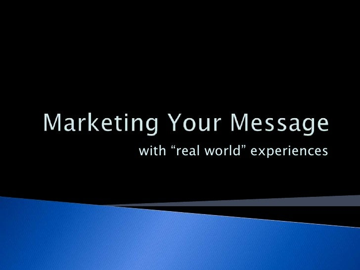 "Marketing Your Message<br />with ""real world"" experiences<br />"