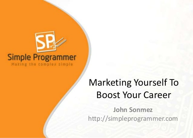 Marketing Yourself To Boost Your Career John Sonmez http://simpleprogrammer.com