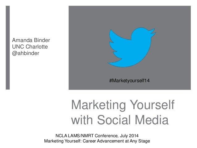 Marketing Yourself with Social Media Amanda Binder UNC Charlotte @ahbinder #Marketyourself14 NCLA LAMS/NMRT Conference, Ju...