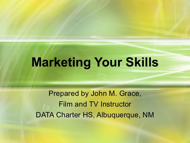 Marketing Your Skills   Prepared by John M. Grace,      Film and TV InstructorDATA Charter HS, Albuquerque, NM