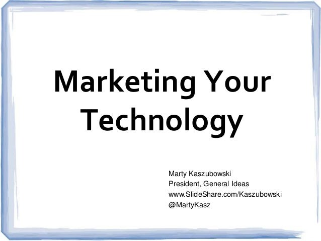 Marketing Your Technology Marty Kaszubowski President, General Ideas www.SlideShare.com/Kaszubowski @MartyKasz
