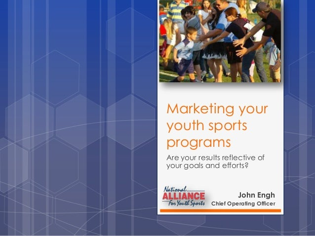 Marketing your youth sports programs Are your results reflective of your goals and efforts?  John Engh Chief Operating Off...