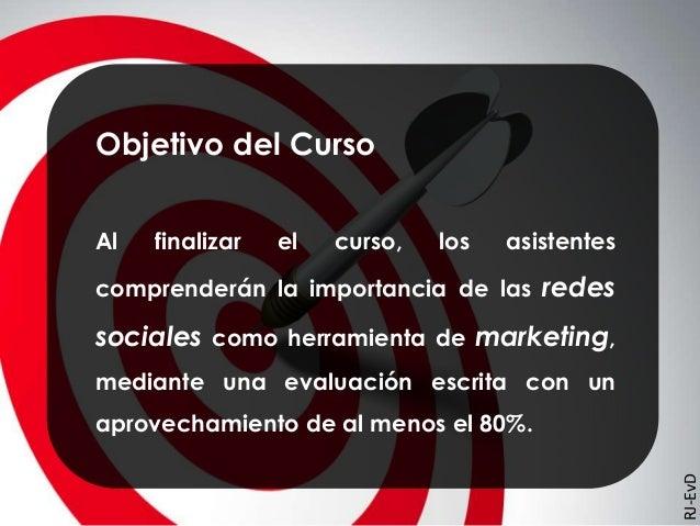 Objetivo del Curso Al finalizar el curso, los asistentes comprenderán la importancia de las redes sociales como herramient...