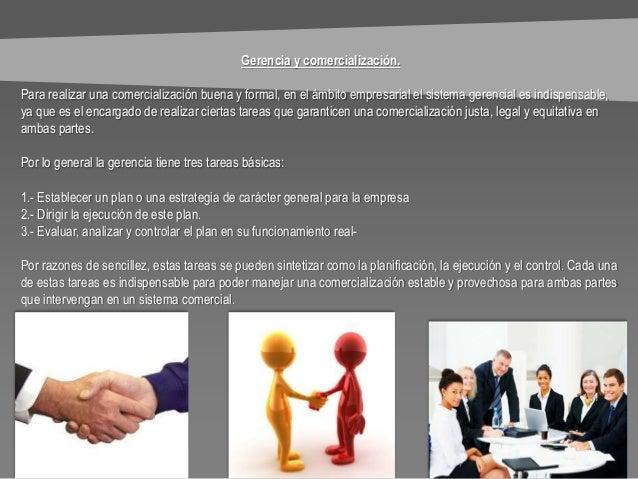 Gerencia y comercialización. Para realizar una comercialización buena y formal, en el ámbito empresarial el sistema gerenc...