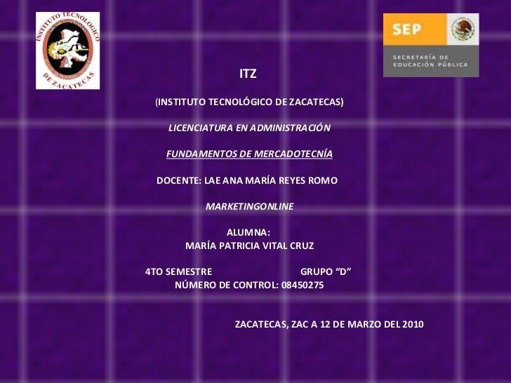 ITZ ( INSTITUTO TECNOLÓGICO DE ZACATECAS)  LICENCIATURA EN ADMINISTRACIÓN  FUNDAMENTOS DE MERCADOTECNÍA  DOCENTE: LAE ...
