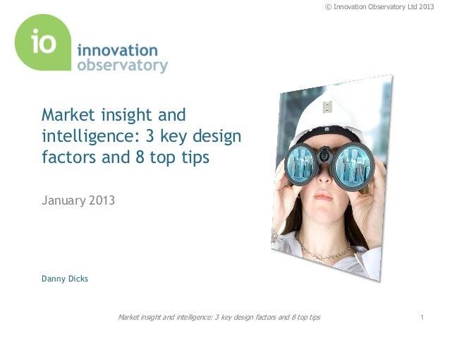 © Innovation Observatory Ltd 2013Market insight andintelligence: 3 key designfactors and 8 top tipsJanuary 2013Danny Dicks...