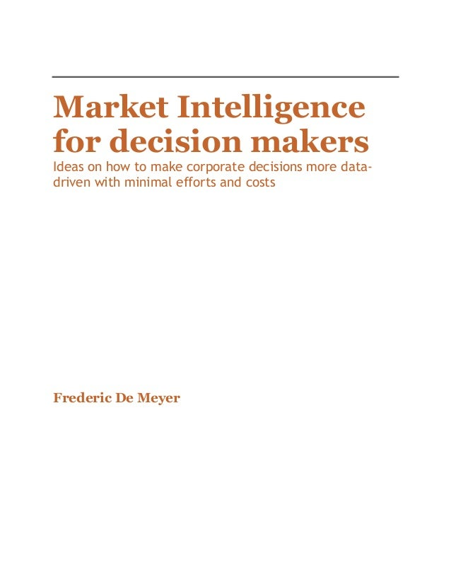 Market Intelligence for decision makers  Ideas on how to make corporate decisions more datadriven with minimal efforts and...