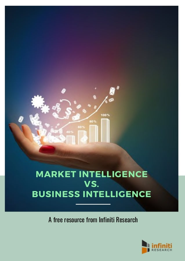 MARKET INTELLIGENCE VS. BUSINESS INTELLIGENCE A free resource from Infiniti Research