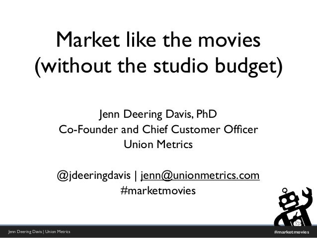 Jenn Deering Davis | Union Metrics #marketmovies Market like the movies (without the studio budget) Jenn Deering Davis, Ph...