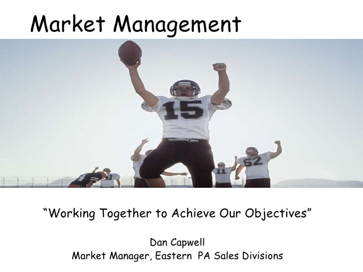 """Market Management """" Working Together to Achieve Our Objectives"""" Dan Capwell Market Manager, Eastern  PA Sales Divisions"""