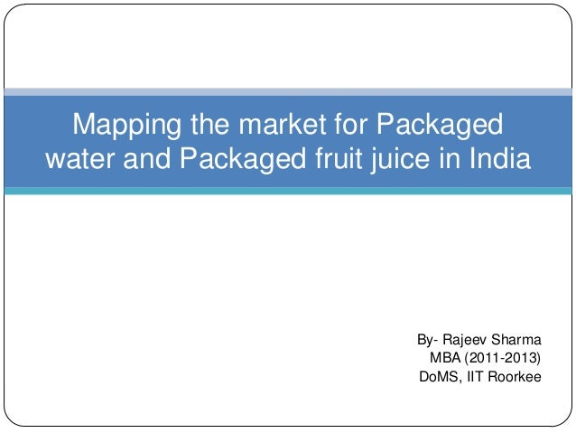 By- Rajeev Sharma MBA (2011-2013) DoMS, IIT Roorkee Mapping the market for Packaged water and Packaged fruit juice in India