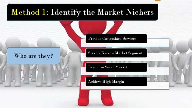 Method 1: Identify the Market Nichers Who are they? Provide Customized Services Serve a Narrow Market Segment Leader in Sm...