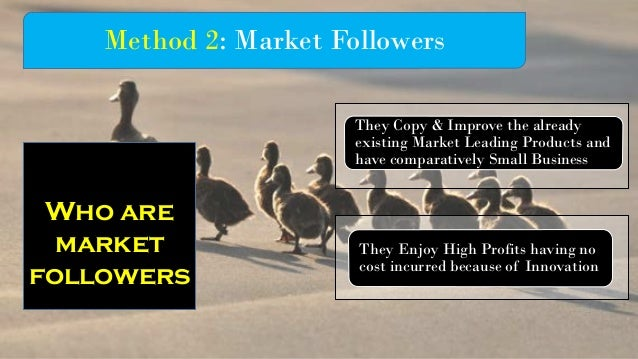 Method 2: Market Followers They Copy & Improve the already existing Market Leading Products and have comparatively Small B...