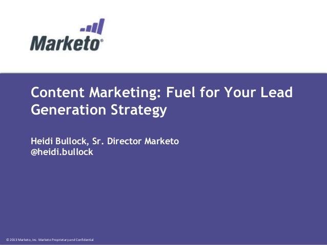© 2013 Marketo, Inc. Marketo Proprietary and Confidential Content Marketing: Fuel for Your Lead Generation Strategy Heidi ...