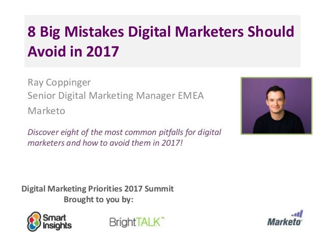Digital Marketing Priorities 2017 Summit Brought to you by: 8 Big Mistakes Digital Marketers Should Avoid in 2017 Ray Copp...