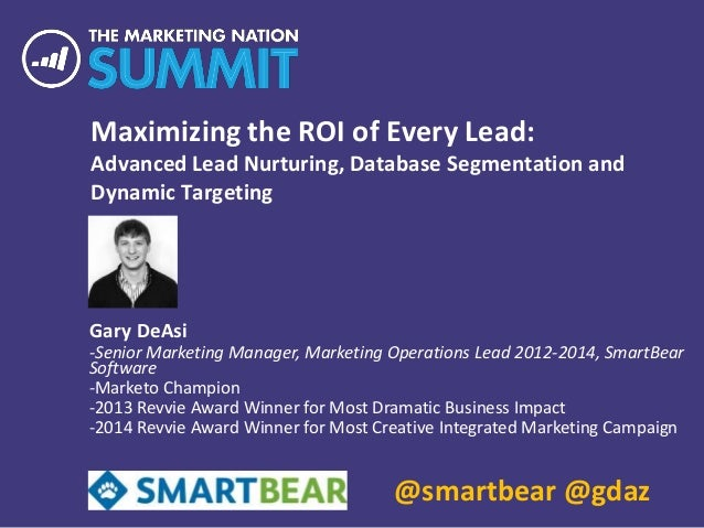 Maximizing the ROI of Every Lead: Advanced Lead Nurturing, Database Segmentation and Dynamic Targeting Gary DeAsi -Senior ...