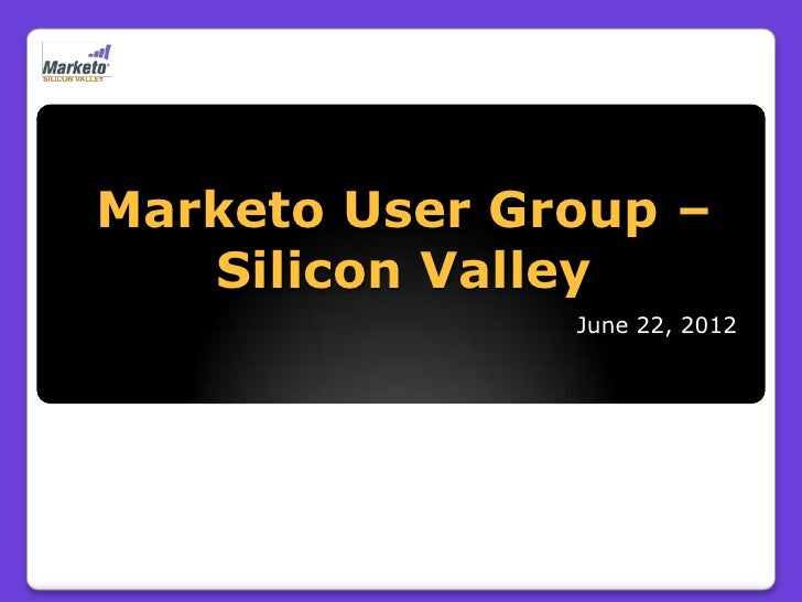 Marketo User Group –   Silicon Valley               June 22, 2012