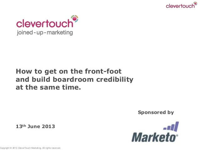 Copyright © 2013 CleverTouch Marketing. All rights reserved. How to get on the front-foot and build boardroom credibility ...