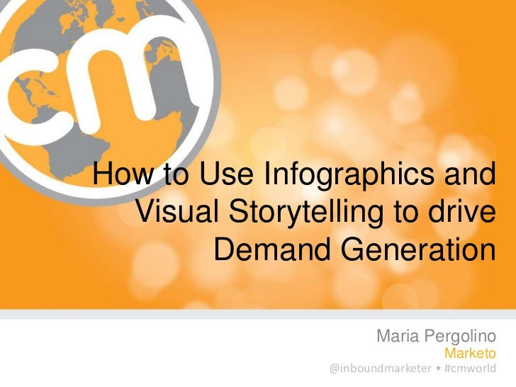 How to Use Infographics and  Visual Storytelling to drive        Demand Generation                        Maria Pergolino ...