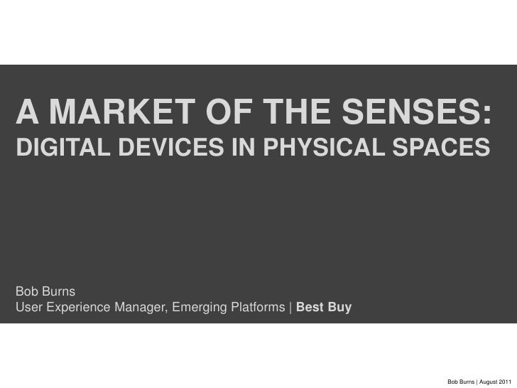 A market of the senses: Digital devices in physical spacesBob BurnsUser Experience Manager, Emerging Platforms | Best Buy<...