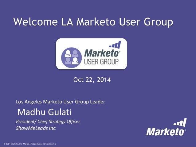 © 2014 Marketo, Inc. Marketo Proprietary and ConfidentialOct 22, 2014  Los Angeles Marketo User Group Leader  Madhu Gulati...