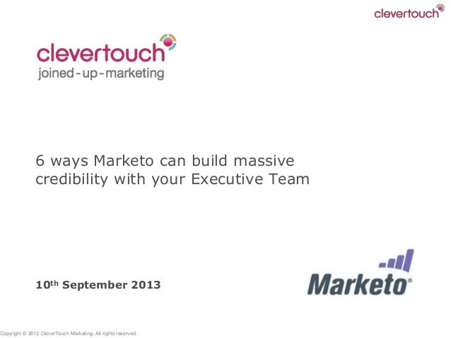 Copyright © 2013 CleverTouch Marketing. All rights reserved. 6 ways Marketo can build massive credibility with your Execut...