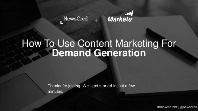 Thanks for joining! We'll get started in just a few minutes. How To Use Content Marketing For Demand Generation +