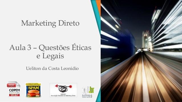 Marketing Direto Aula 3 – Questões Éticas e Legais Ueliton da Costa Leonidio