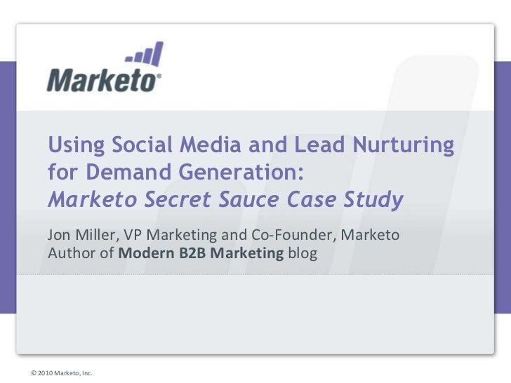 Using Social Media and Lead Nurturing for Demand Generation:Marketo Secret Sauce Case Study<br />Jon Miller, VP Marketing ...