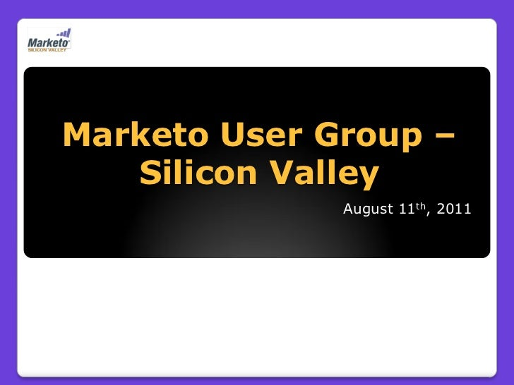 Marketo User Group –   Silicon Valley              August 11th, 2011