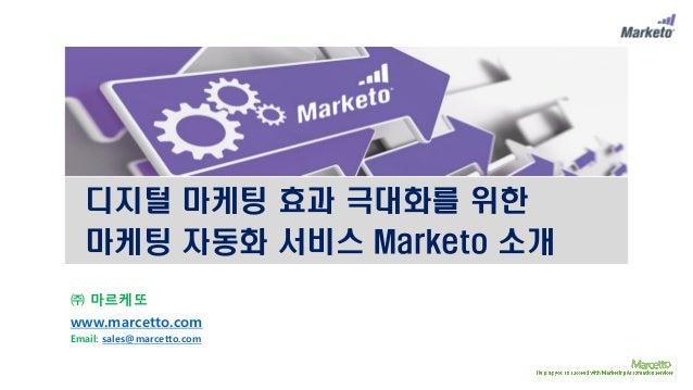 디지털 마케팅 효과 극대화를 위한 마케팅 자동화 서비스 Marketo 소개 ㈜ 마르케또 www.marcetto.com Email: sales@marcetto.com