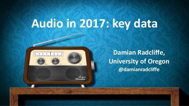 Audio in 2017: key data Damian Radcliffe, University of Oregon @damianradcliffe