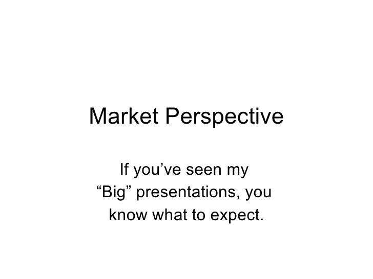 """Market Perspective If you've seen my  """" Big"""" presentations, you  know what to expect."""
