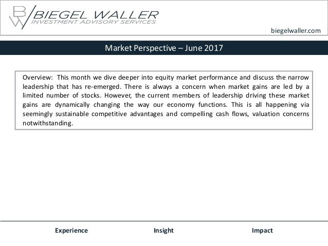 Market Perspective – June 2017 Experience Insight Impact biegelwaller.com Overview: This month we dive deeper into equity ...