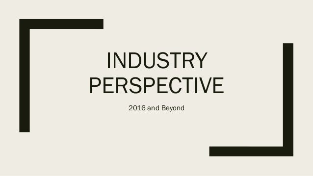 INDUSTRY PERSPECTIVE 2016 and Beyond
