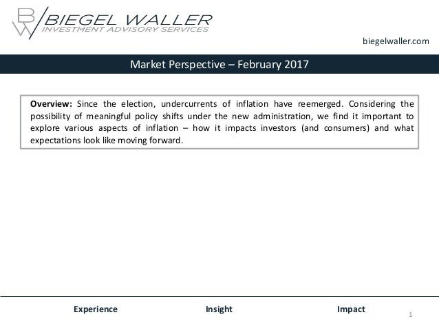 Market Perspective – February 2017 Experience Insight Impact biegelwaller.com Overview: Since the election, undercurrents ...