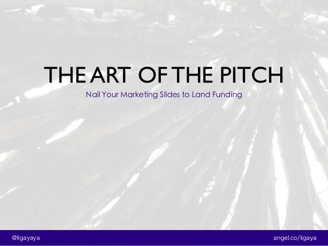 THE ART OF THE PITCH angel.co/ligaya@ligayaya Nail Your Marketing Slides to Land Funding