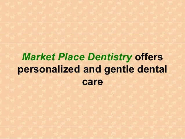 Market Place Dentistry offerspersonalized and gentle dentalcare