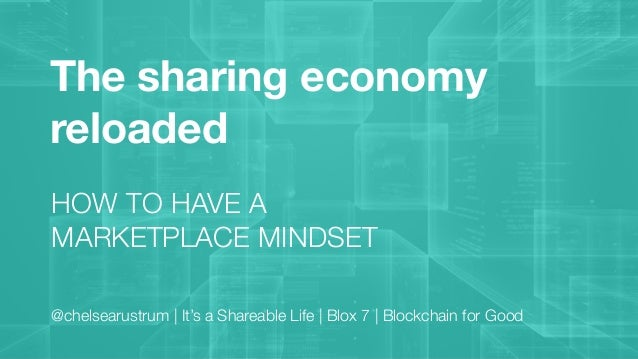 The sharing economy reloaded HOW TO HAVE A MARKETPLACE MINDSET @chelsearustrum | It's a Shareable Life | Blox 7 | Blockcha...