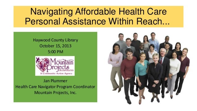 Navigating Affordable Health Care Personal Assistance Within Reach... Haywood County Library October 15, 2013 5:00 PM  Jan...