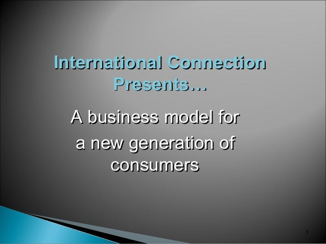 1 International ConnectionInternational Connection Presents…Presents… A business model forA business model for a new gener...