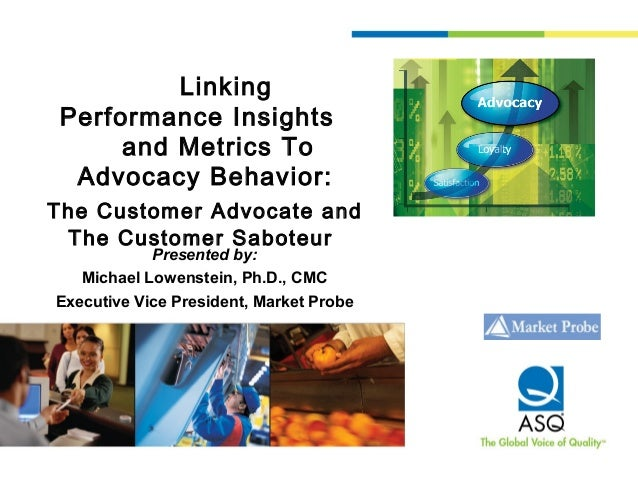 LinkingPerformance Insightsand Metrics ToAdvocacy Behavior:The Customer Advocate andThe Customer SaboteurPresented by:Mich...