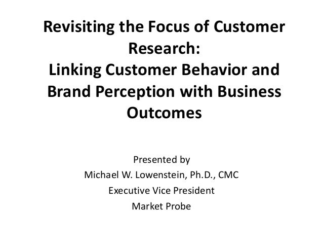Revisiting the Focus of CustomerResearch:Linking Customer Behavior andBrand Perception with BusinessOutcomesPresented byMi...