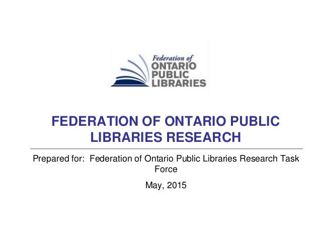 Prepared for: Federation of Ontario Public Libraries Research Task Force May, 2015 FEDERATION OF ONTARIO PUBLIC LIBRARIES ...
