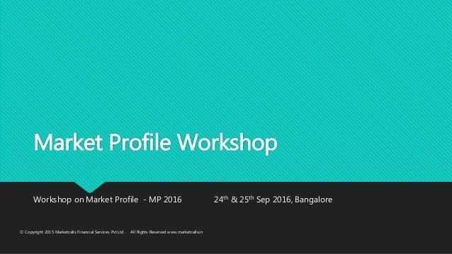 Market Profile Workshop Workshop on Market Profile - MP 2016 24th & 25th Sep 2016, Bangalore © Copyright 2015 Marketcalls ...