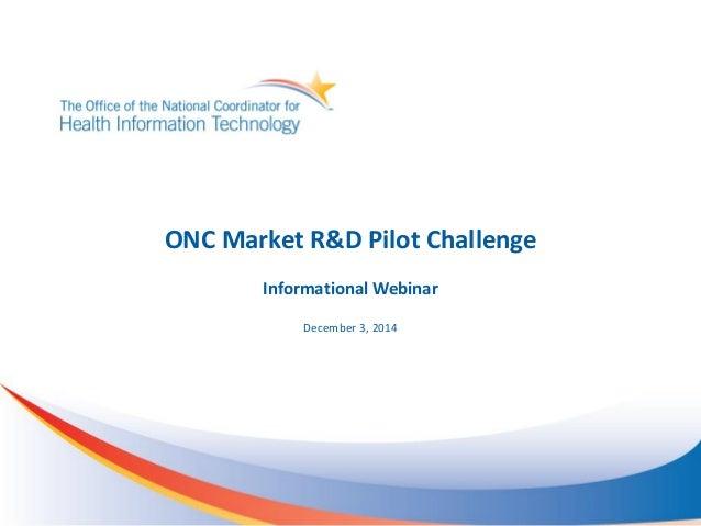 ONC Market R&D Pilot Challenge Informational Webinar December 3, 2014