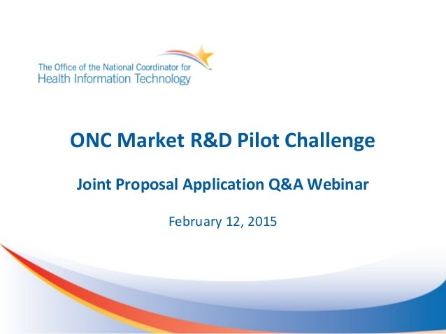 ONC Market R&D Pilot Challenge Joint Proposal Application Q&A Webinar February 12, 2015
